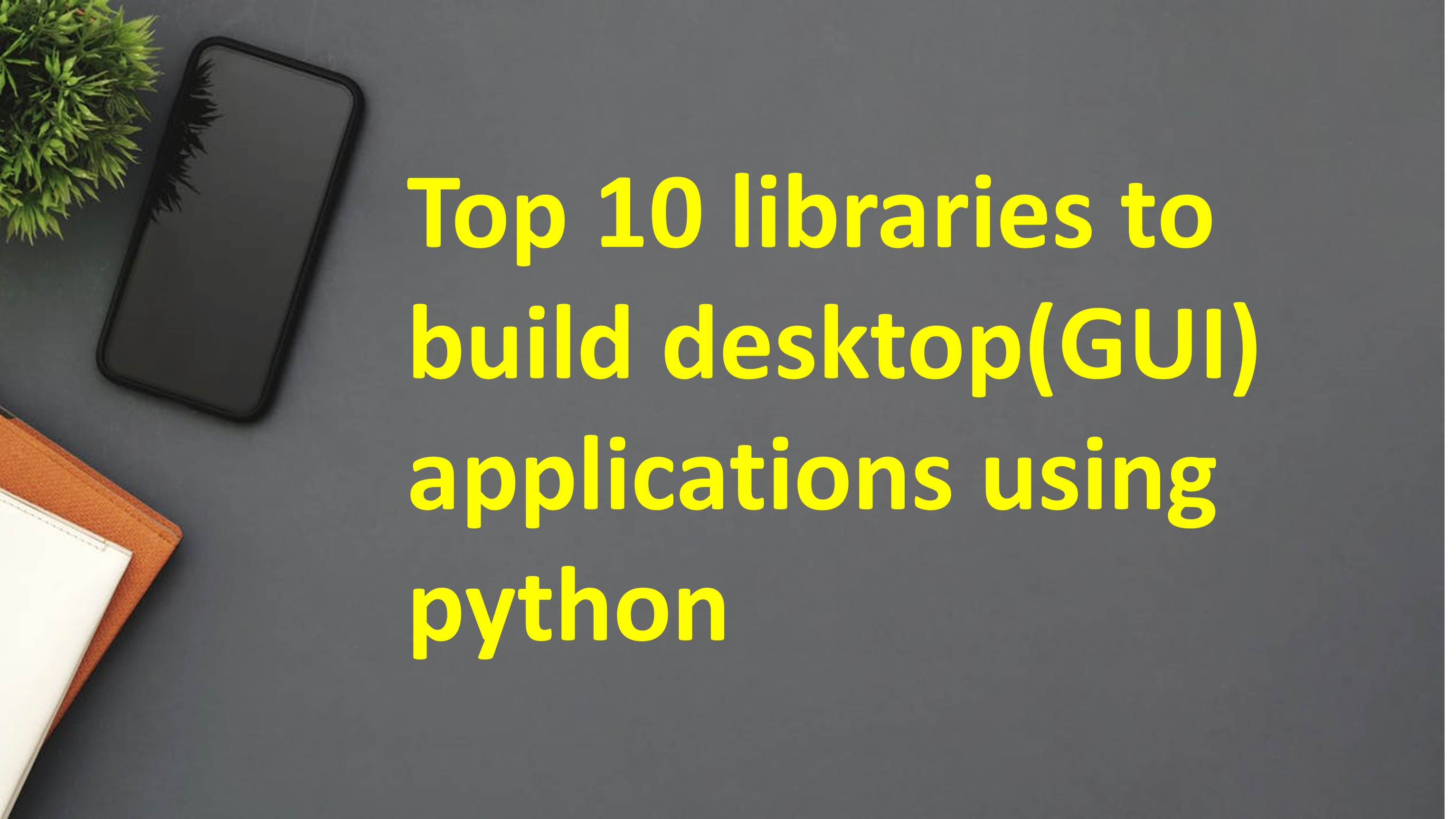 Top 10 libraries to build desktop(GUI) applications using python