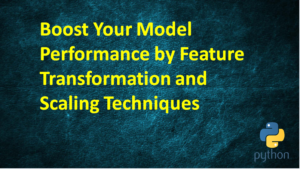 Boost Your Model Performance by Feature Transformation and Scaling Techniques