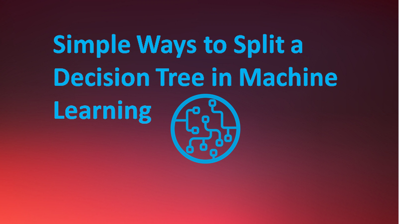 Simple Ways to Split a Decision Tree in Machine Learning