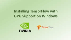 Installing TensorFlow with GPU Support on Windows